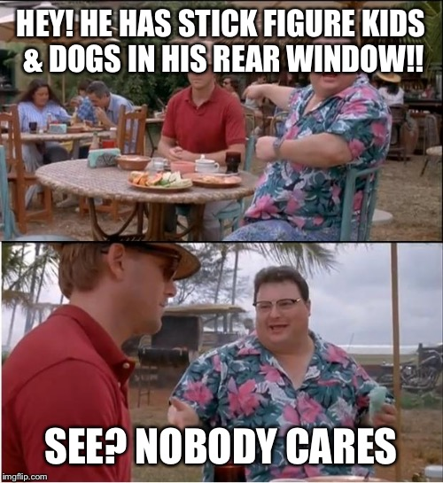 See Nobody Cares Meme | HEY! HE HAS STICK FIGURE KIDS & DOGS IN HIS REAR WINDOW!! SEE? NOBODY CARES | image tagged in memes,see nobody cares | made w/ Imgflip meme maker