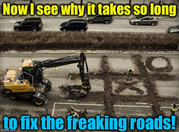 This shouldn't be a surprise, really!  | Now I see why it takes so long to fix the freaking roads! | image tagged in road work/tic tac toe,memes,evilmandoevil,road construction,funny | made w/ Imgflip meme maker