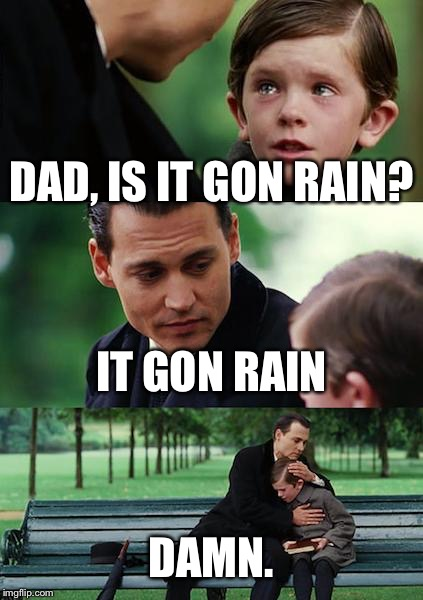 Finding Neverland Meme | DAD, IS IT GON RAIN? IT GON RAIN DAMN. | image tagged in memes,finding neverland | made w/ Imgflip meme maker