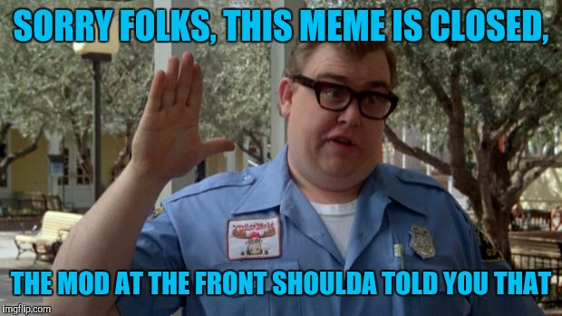 Mods? We don't need no stinking mods | SORRY FOLKS, THIS MEME IS CLOSED, THE MOD AT THE FRONT SHOULDA TOLD YOU THAT | image tagged in john candy - closed,sorry folks,sewmyeyesshut,funny,not funny,memes | made w/ Imgflip meme maker