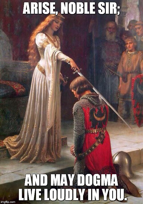 Knighting | ARISE, NOBLE SIR; AND MAY DOGMA LIVE LOUDLY IN YOU. | image tagged in knighting | made w/ Imgflip meme maker