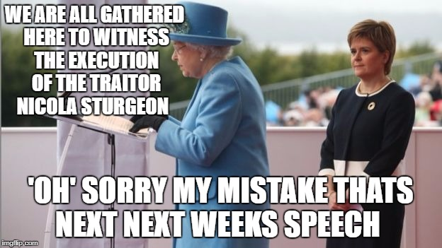 WE ARE ALL GATHERED HERE TO WITNESS THE EXECUTION OF THE TRAITOR NICOLA STURGEON; 'OH' SORRY MY MISTAKE THATS NEXT NEXT WEEKS SPEECH | image tagged in queen elizabeth | made w/ Imgflip meme maker
