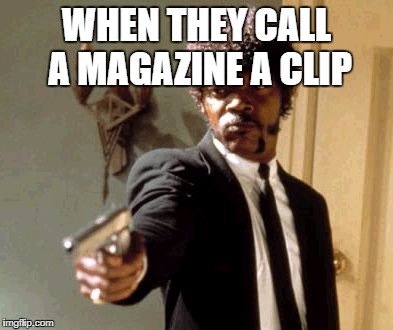 Say That Again I Dare You Meme | WHEN THEY CALL A MAGAZINE A CLIP | image tagged in memes,say that again i dare you | made w/ Imgflip meme maker