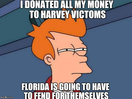 Futurama Fry Meme | I DONATED ALL MY MONEY TO HARVEY VICTOMS FLORIDA IS GOING TO HAVE TO FEND FOR THEMSELVES | image tagged in memes,futurama fry | made w/ Imgflip meme maker