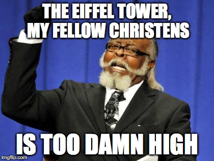 Too Damn High Meme | THE EIFFEL TOWER, MY FELLOW CHRISTENS IS TOO DAMN HIGH | image tagged in memes,too damn high | made w/ Imgflip meme maker