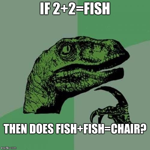 Philosoraptor Meme | IF 2+2=FISH THEN DOES FISH+FISH=CHAIR? | image tagged in memes,philosoraptor | made w/ Imgflip meme maker