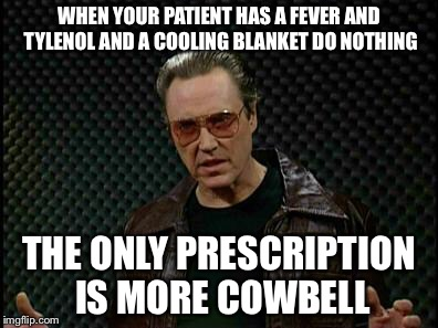 Needs More Cowbell | WHEN YOUR PATIENT HAS A FEVER AND TYLENOL AND A COOLING BLANKET DO NOTHING THE ONLY PRESCRIPTION IS MORE COWBELL | image tagged in needs more cowbell | made w/ Imgflip meme maker