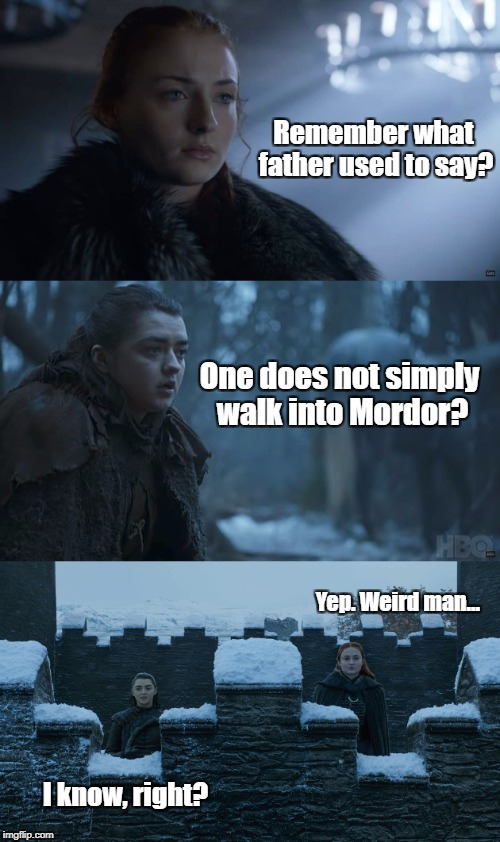Game of Thrones | Remember what father used to say? One does not simply walk into Mordor? Yep. Weird man... I know, right? | image tagged in game of thrones | made w/ Imgflip meme maker
