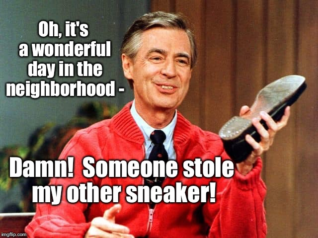 The 'hood ain't what it used to be. | Oh, it's a wonderful day in the neighborhood - Damn!  Someone stole my other sneaker! | image tagged in memes,mr rogers,neighborhood,stealing,sneaker | made w/ Imgflip meme maker