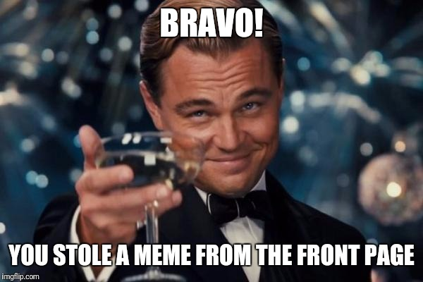 Leonardo Dicaprio Cheers Meme | BRAVO! YOU STOLE A MEME FROM THE FRONT PAGE | image tagged in memes,leonardo dicaprio cheers | made w/ Imgflip meme maker