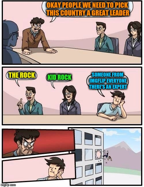 Boardroom Meeting Suggestion Meme | OKAY PEOPLE WE NEED TO PICK THIS COUNTRY A GREAT LEADER THE ROCK KID ROCK SOMEONE FROM IMGFLIP EVERYONE THERE'S AN EXPERT | image tagged in memes,boardroom meeting suggestion | made w/ Imgflip meme maker