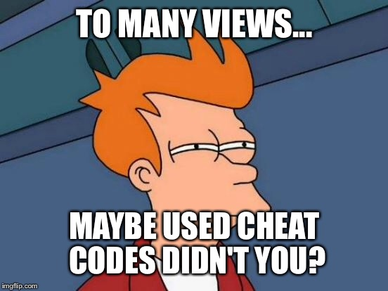 Futurama Fry Meme | TO MANY VIEWS... MAYBE USED CHEAT CODES DIDN'T YOU? | image tagged in memes,futurama fry | made w/ Imgflip meme maker
