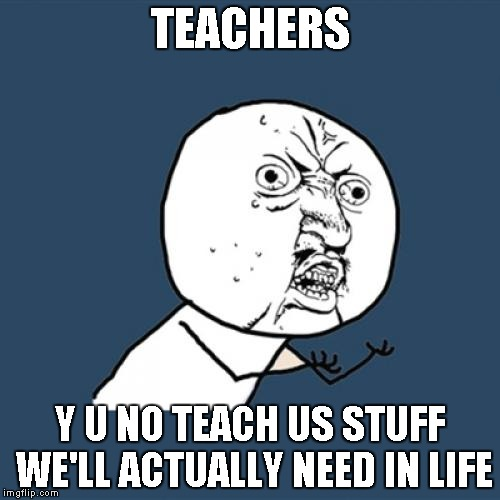 Like how to survive the zombie apocalypse! | TEACHERS Y U NO TEACH US STUFF WE'LL ACTUALLY NEED IN LIFE | image tagged in memes,y u no | made w/ Imgflip meme maker
