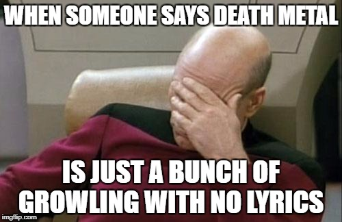 Captain Picard Facepalm Meme | WHEN SOMEONE SAYS DEATH METAL IS JUST A BUNCH OF GROWLING WITH NO LYRICS | image tagged in memes,captain picard facepalm | made w/ Imgflip meme maker