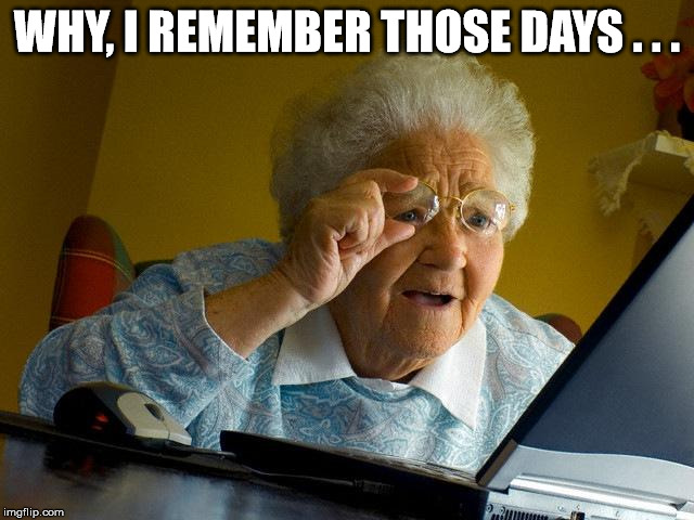 Grandma Finds The Internet Meme | WHY, I REMEMBER THOSE DAYS . . . | image tagged in memes,grandma finds the internet | made w/ Imgflip meme maker