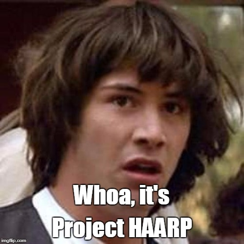 Conspiracy Keanu Meme | Whoa, it's Project HAARP | image tagged in memes,conspiracy keanu | made w/ Imgflip meme maker