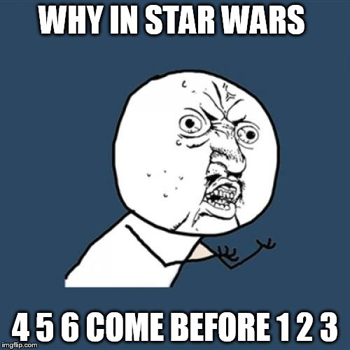 Y U No | WHY IN STAR WARS 4 5 6 COME BEFORE 1 2 3 | image tagged in memes,y u no | made w/ Imgflip meme maker