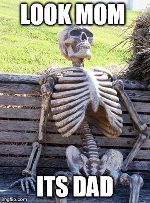Waiting Skeleton Meme | LOOK MOM ITS DAD | image tagged in memes,waiting skeleton | made w/ Imgflip meme maker