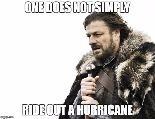 Brace Yourselves X is Coming Meme | ONE DOES NOT SIMPLY RIDE OUT A HURRICANE | image tagged in memes,brace yourselves x is coming | made w/ Imgflip meme maker