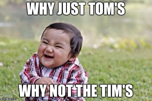 Evil Toddler Meme | WHY JUST TOM'S WHY NOT THE TIM'S | image tagged in memes,evil toddler | made w/ Imgflip meme maker
