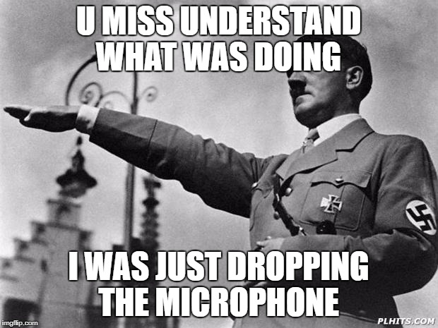 hitler | U MISS UNDERSTAND WHAT WAS DOING I WAS JUST DROPPING THE MICROPHONE | image tagged in hitler | made w/ Imgflip meme maker