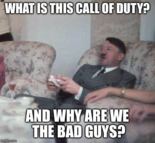 hitlerxbox | WHAT IS THIS CALL OF DUTY? AND WHY ARE WE THE BAD GUYS? | image tagged in hitlerxbox,call of duty,nazi,hitler,adolf | made w/ Imgflip meme maker