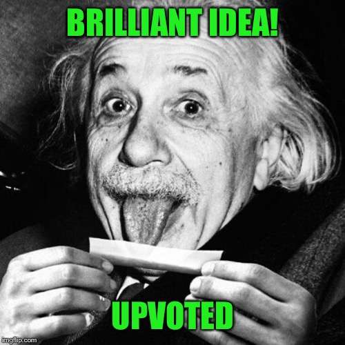 Einstein rolling one  | BRILLIANT IDEA! UPVOTED | image tagged in einstein rolling one | made w/ Imgflip meme maker