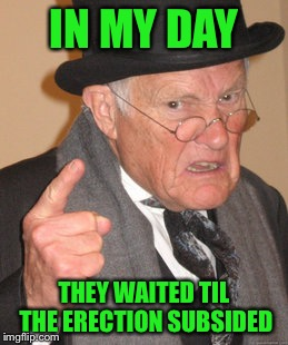 Back In My Day Meme | IN MY DAY THEY WAITED TIL THE ERECTION SUBSIDED | image tagged in memes,back in my day | made w/ Imgflip meme maker