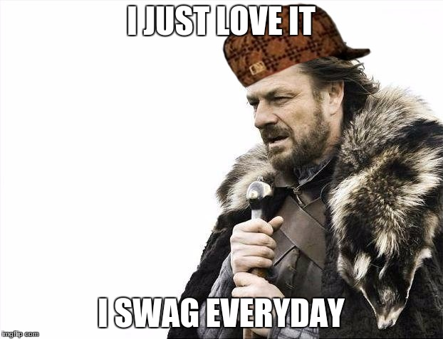 Brace Yourselves X is Coming Meme | I JUST LOVE IT I SWAG EVERYDAY | image tagged in memes,brace yourselves x is coming,scumbag | made w/ Imgflip meme maker