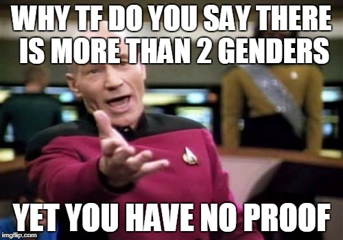 to all those idiots who think there are more than two genders | WHY TF DO YOU SAY THERE IS MORE THAN 2 GENDERS YET YOU HAVE NO PROOF | image tagged in memes,picard wtf,funny,question,gender | made w/ Imgflip meme maker