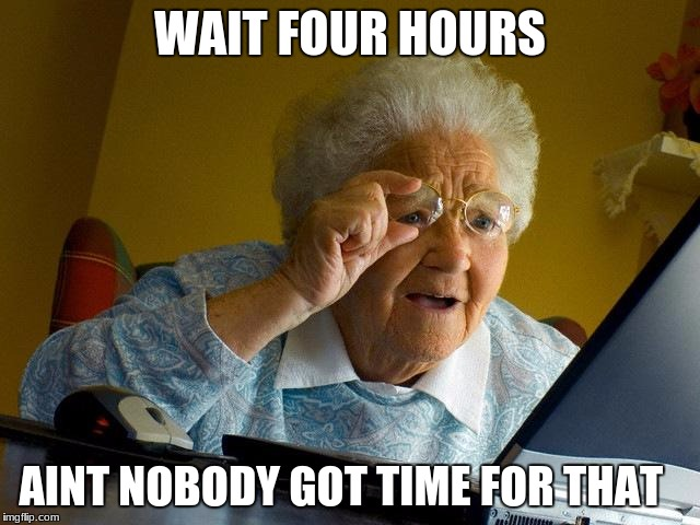 Grandma Finds The Internet Meme | WAIT FOUR HOURS AINT NOBODY GOT TIME FOR THAT | image tagged in memes,grandma finds the internet | made w/ Imgflip meme maker