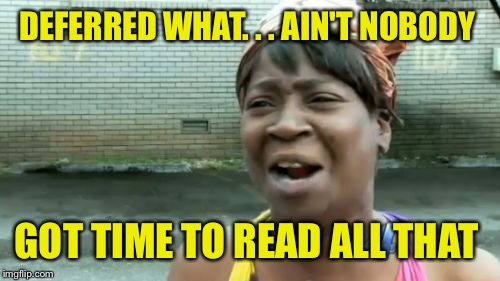 Aint Nobody Got Time For That Meme | DEFERRED WHAT. . . AIN'T NOBODY GOT TIME TO READ ALL THAT | image tagged in memes,aint nobody got time for that | made w/ Imgflip meme maker