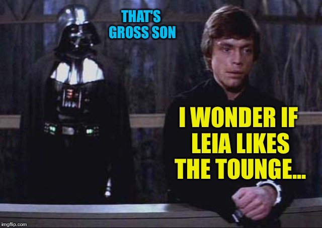 Thoughtful luke | THAT'S GROSS SON I WONDER IF LEIA LIKES THE TOUNGE... | image tagged in thoughtful luke | made w/ Imgflip meme maker