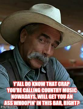 Sam Elliott | Y'ALL DO KNOW THAT CRAP YOU'RE CALLING COUNTRY MUSIC NOWADAYS, WILL GET YOU AN ASS WHOOPIN' IN THIS BAR, RIGHT? | image tagged in sam elliott | made w/ Imgflip meme maker