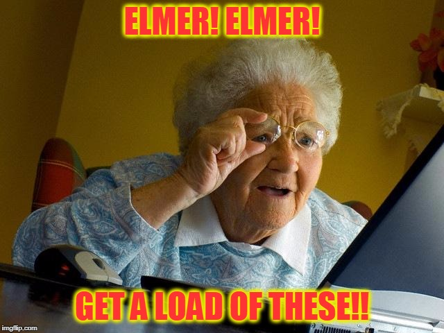 Grandma Finds The Internet Meme | ELMER! ELMER! GET A LOAD OF THESE!! | image tagged in memes,grandma finds the internet | made w/ Imgflip meme maker