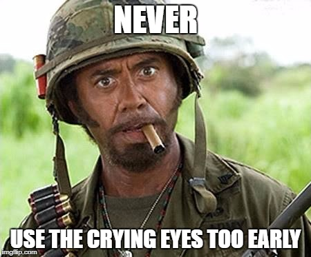 Robert Downey Jr Tropic Thunder | NEVER USE THE CRYING EYES TOO EARLY | image tagged in robert downey jr tropic thunder | made w/ Imgflip meme maker