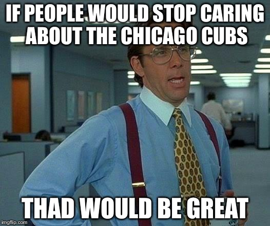 That Would Be Great Meme | IF PEOPLE WOULD STOP CARING ABOUT THE CHICAGO CUBS THAD WOULD BE GREAT | image tagged in memes,that would be great | made w/ Imgflip meme maker