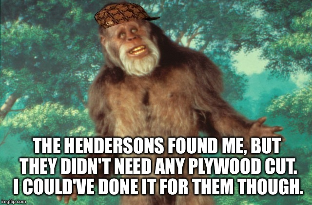THE HENDERSONS FOUND ME, BUT THEY DIDN'T NEED ANY PLYWOOD CUT. I COULD'VE DONE IT FOR THEM THOUGH. | made w/ Imgflip meme maker