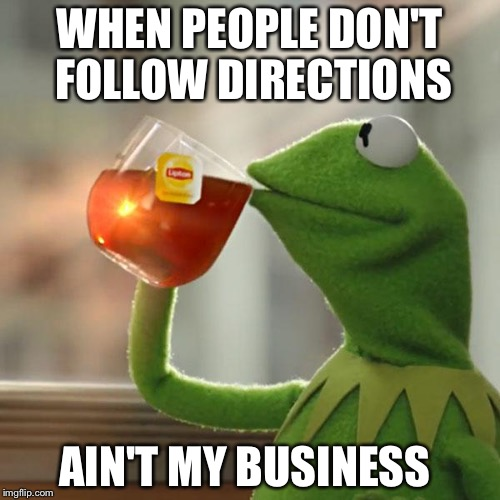 But Thats None Of My Business Meme | WHEN PEOPLE DON'T FOLLOW DIRECTIONS AIN'T MY BUSINESS | image tagged in memes,but thats none of my business,kermit the frog | made w/ Imgflip meme maker