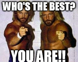 Who's the best? YOU ARE!! | WHO'S THE BEST? YOU ARE!! | image tagged in the best | made w/ Imgflip meme maker