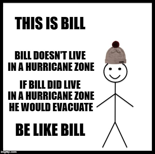 Be Like Bill Meme | THIS IS BILL BILL DOESN'T LIVE IN A HURRICANE ZONE IF BILL DID LIVE IN A HURRICANE ZONE HE WOULD EVACUATE BE LIKE BILL | image tagged in memes,be like bill | made w/ Imgflip meme maker