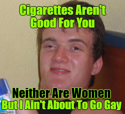 10 Guy | Cigarettes Aren't Good For You Neither Are Women But I Ain't About To Go Gay | image tagged in memes,10 guy,craziness_all_the_way,decisions,cigarettes,women | made w/ Imgflip meme maker