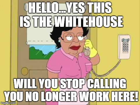 Consuela Meme | HELLO...YES THIS IS THE WHITEHOUSE WILL YOU STOP CALLING YOU NO LONGER WORK HERE! | image tagged in memes,consuela | made w/ Imgflip meme maker