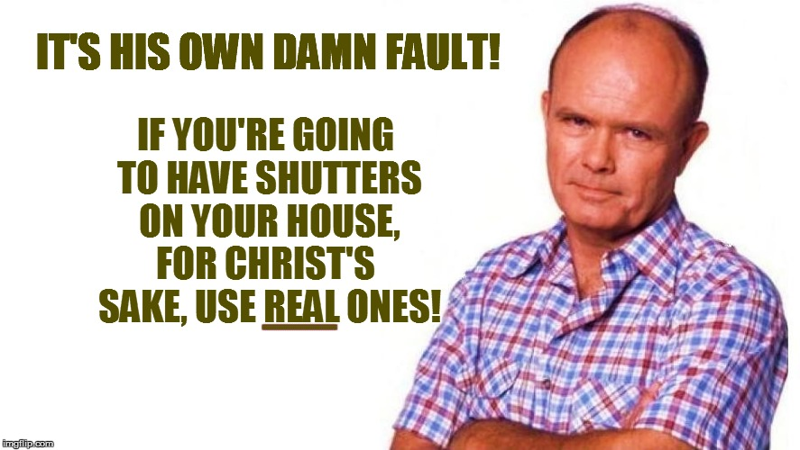IT'S HIS OWN DAMN FAULT! IF YOU'RE GOING TO HAVE SHUTTERS ON YOUR HOUSE, FOR CHRIST'S  SAKE, USE REAL ONES! EEEEEEEEEEEEEEEEEEEEEEEEEEEEEEEE | made w/ Imgflip meme maker