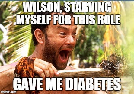 Castaway Fire Meme | WILSON, STARVING MYSELF FOR THIS ROLE GAVE ME DIABETES | image tagged in memes,castaway fire | made w/ Imgflip meme maker