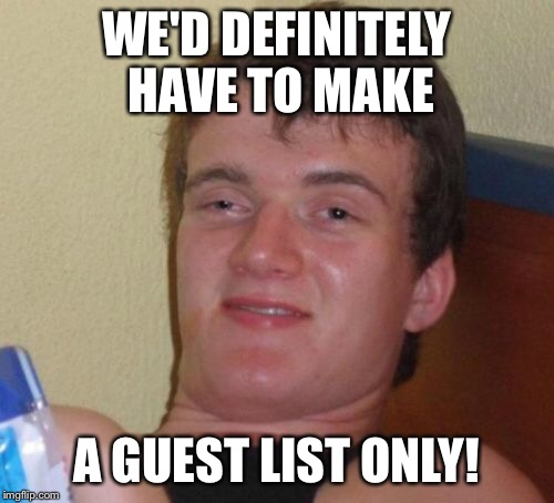 10 Guy Meme | WE'D DEFINITELY HAVE TO MAKE A GUEST LIST ONLY! | image tagged in memes,10 guy | made w/ Imgflip meme maker