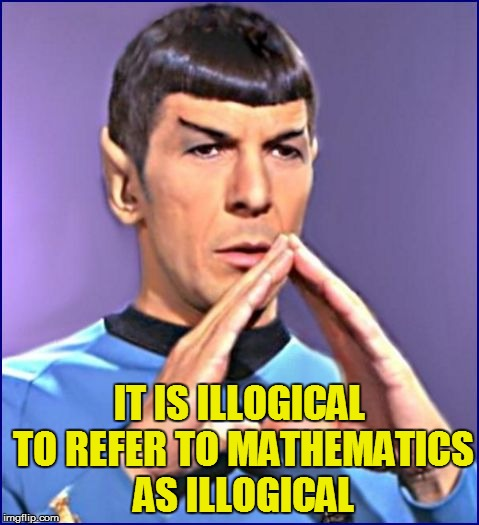 IT IS ILLOGICAL TO REFER TO MATHEMATICS AS ILLOGICAL | made w/ Imgflip meme maker
