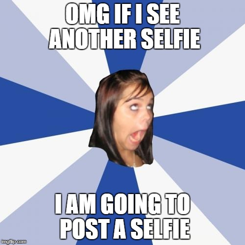 Annoying Facebook Girl Meme | OMG IF I SEE ANOTHER SELFIE I AM GOING TO POST A SELFIE | image tagged in memes,annoying facebook girl | made w/ Imgflip meme maker