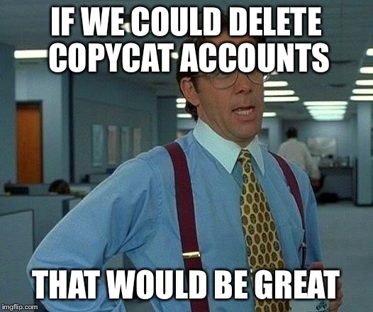 First RoyDog, Sacrates, and now Renegade_Shit? Who's next? | IF WE COULD DELETE COPYCAT ACCOUNTS THAT WOULD BE GREAT | image tagged in memes,that would be great,copycat | made w/ Imgflip meme maker