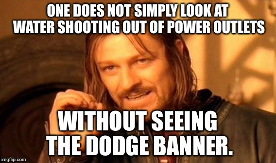 One Does Not Simply Meme | ONE DOES NOT SIMPLY LOOK AT WATER SHOOTING OUT OF POWER OUTLETS WITHOUT SEEING THE DODGE BANNER. | image tagged in memes,one does not simply | made w/ Imgflip meme maker
